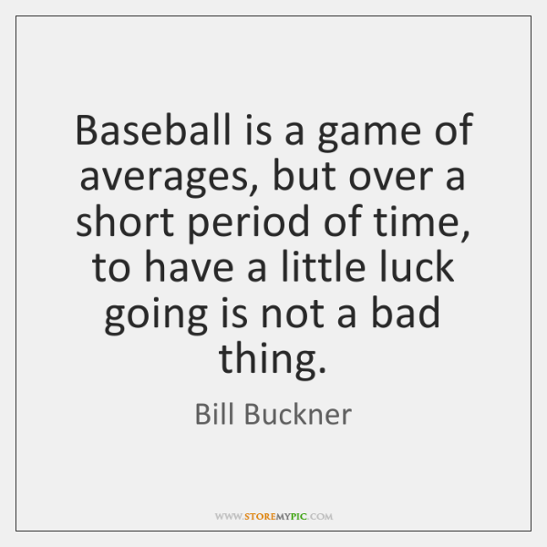 Baseball is a game of averages, but over a short period of ...