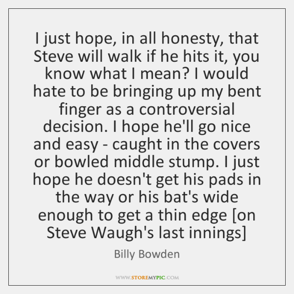 I just hope, in all honesty, that Steve will walk if he ...