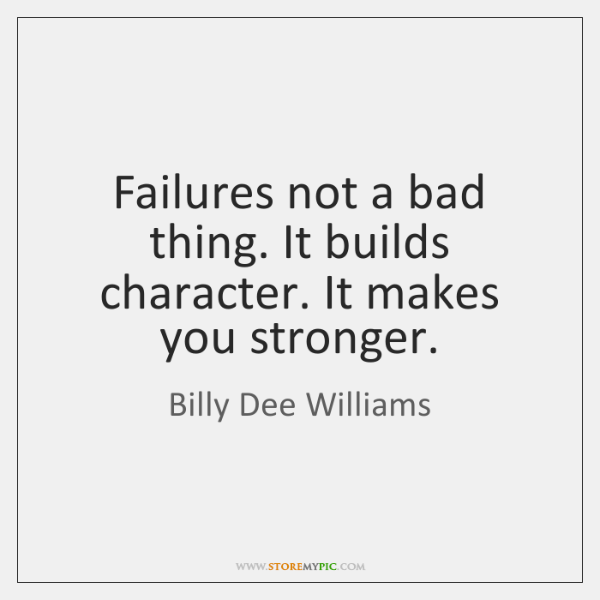 Failures not a bad thing. It builds character. It makes you stronger.
