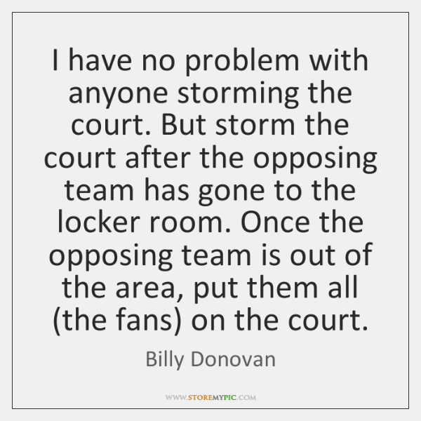 I have no problem with anyone storming the court. But storm the ...