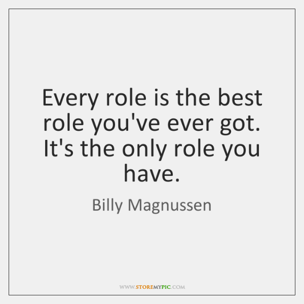 Every role is the best role you've ever got. It's the only ...