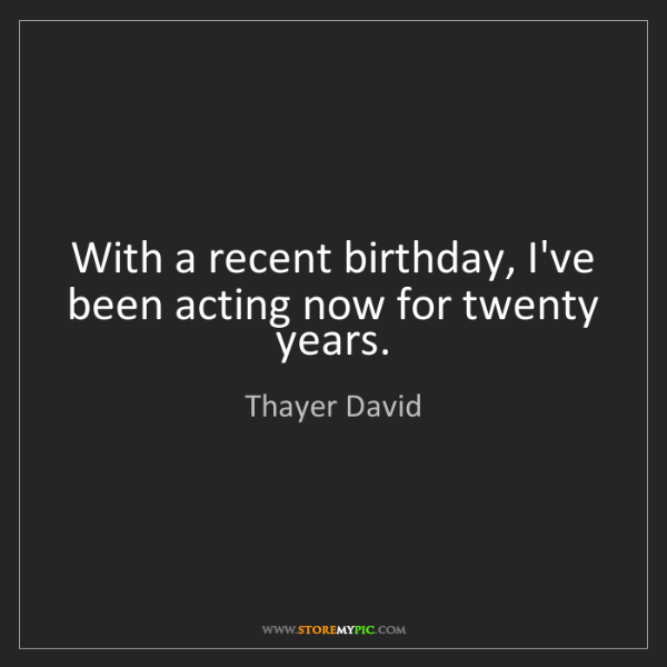 Thayer David: With a recent birthday, I've been acting now for twenty...