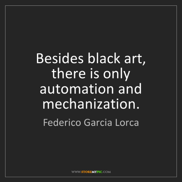 Federico Garcia Lorca: Besides black art, there is only automation and mechanization.