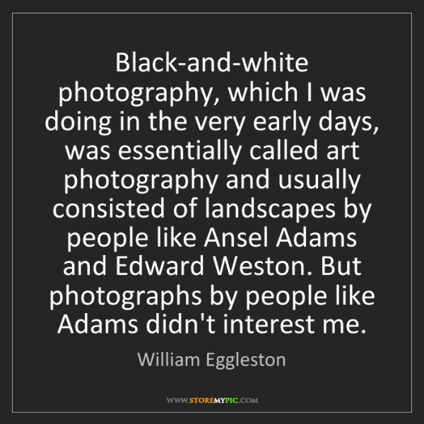 William Eggleston: Black-and-white photography, which I was doing in the...