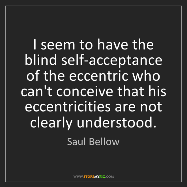 Saul Bellow: I seem to have the blind self-acceptance of the eccentric...