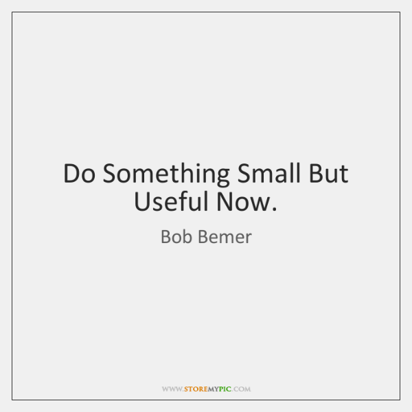 Do Something Small But Useful Now.