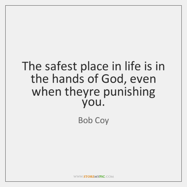 The safest place in life is in the hands of God, even ...