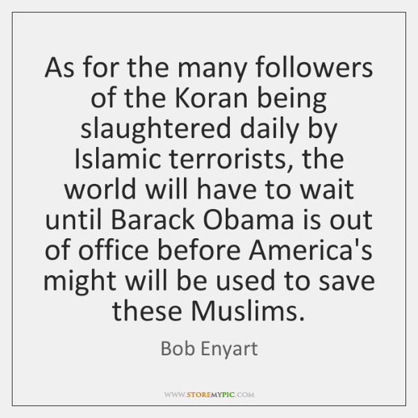 As for the many followers of the Koran being slaughtered daily by ...