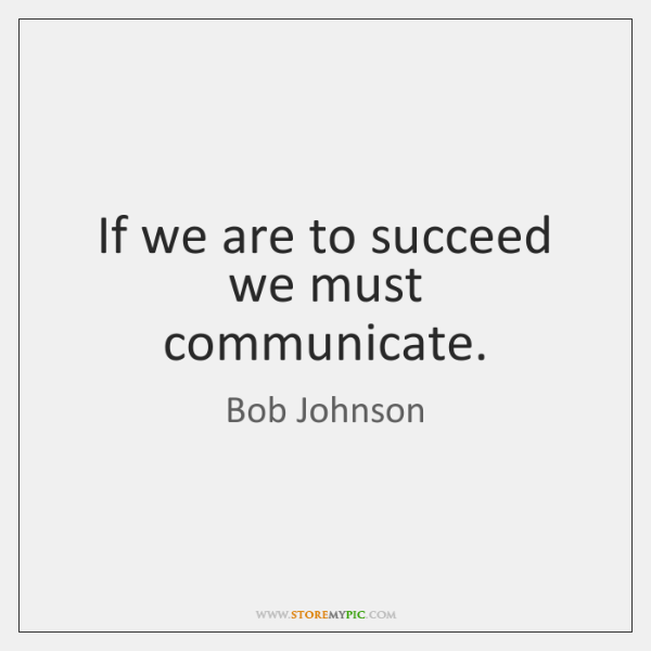 If we are to succeed we must communicate.