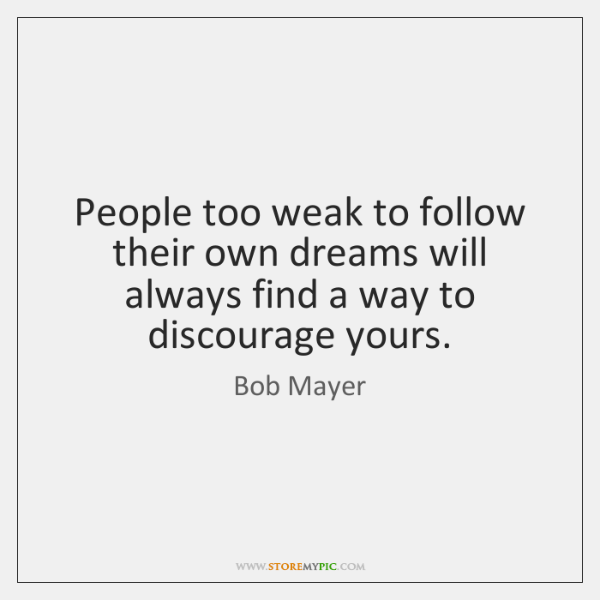 People too weak to follow their own dreams will always find a ...