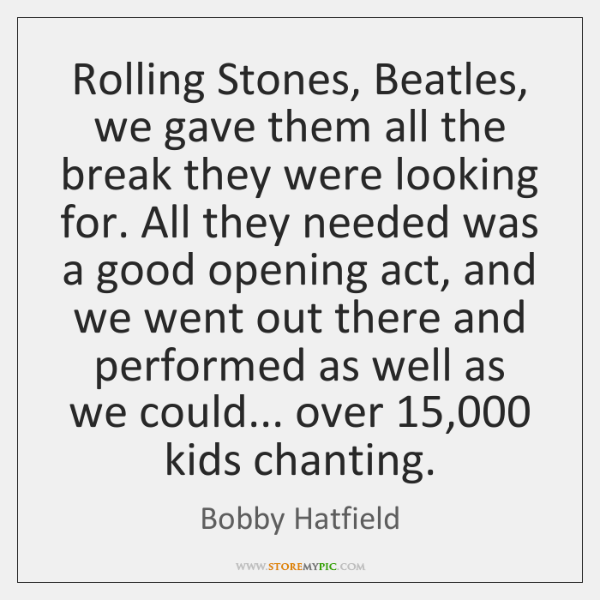 Rolling Stones, Beatles, we gave them all the break they were looking ...