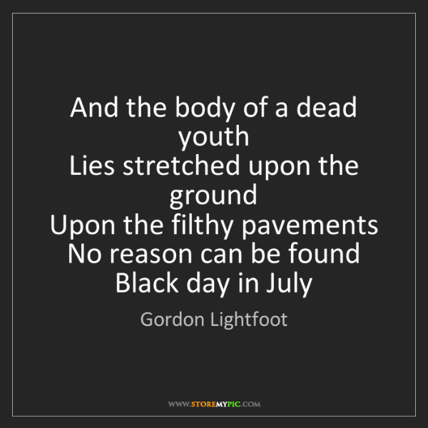 Gordon Lightfoot: And the body of a dead youth   Lies stretched upon the...