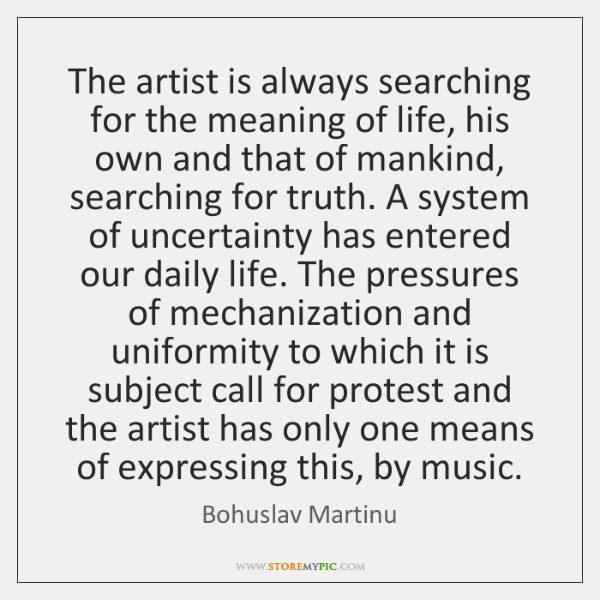 The artist is always searching for the meaning of life, his own ...