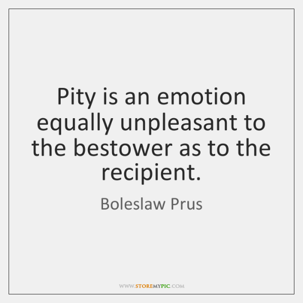 Pity is an emotion equally unpleasant to the bestower as to the ...