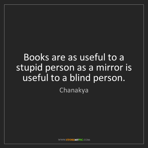 Chanakya: Books are as useful to a stupid person as a mirror is...