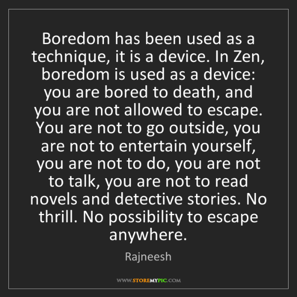 Rajneesh: Boredom has been used as a technique, it is a device....