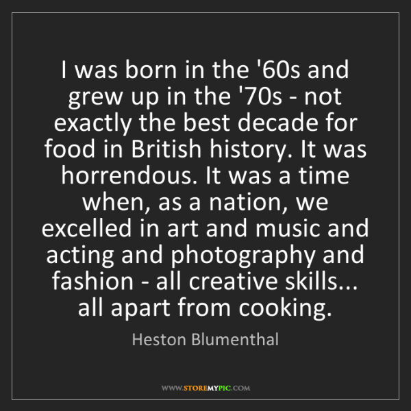 Heston Blumenthal: I was born in the '60s and grew up in the '70s - not...