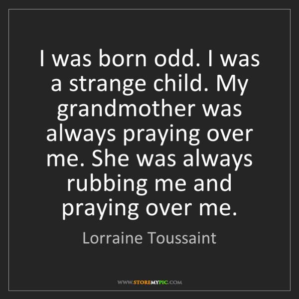 Lorraine Toussaint: I was born odd. I was a strange child. My grandmother...