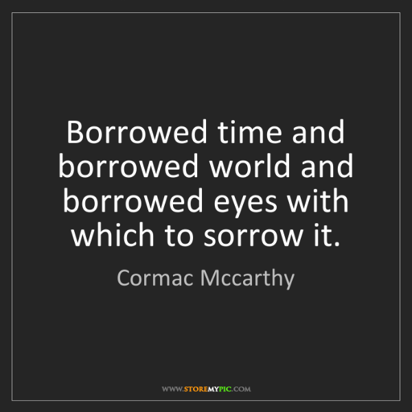 Cormac Mccarthy: Borrowed time and borrowed world and borrowed eyes with...