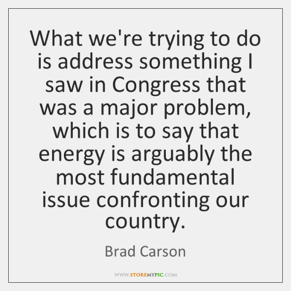 What we're trying to do is address something I saw in Congress ...