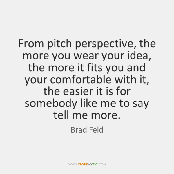 From pitch perspective, the more you wear your idea, the more it ...