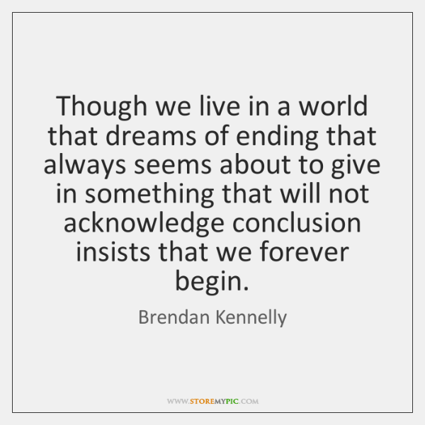 Though we live in a world that dreams of ending that always ...