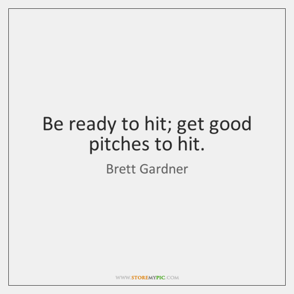 Be ready to hit; get good pitches to hit.