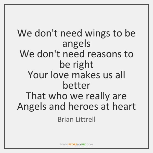 We don't need wings to be angels  We don't need reasons to ...