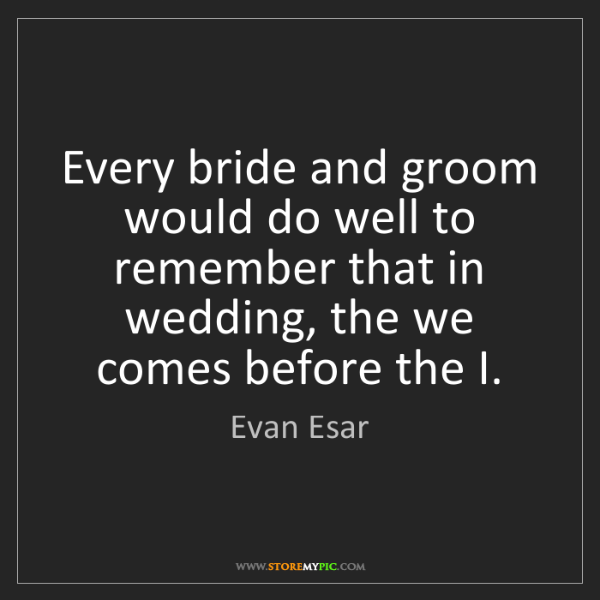 Evan Esar: Every bride and groom would do well to remember that...