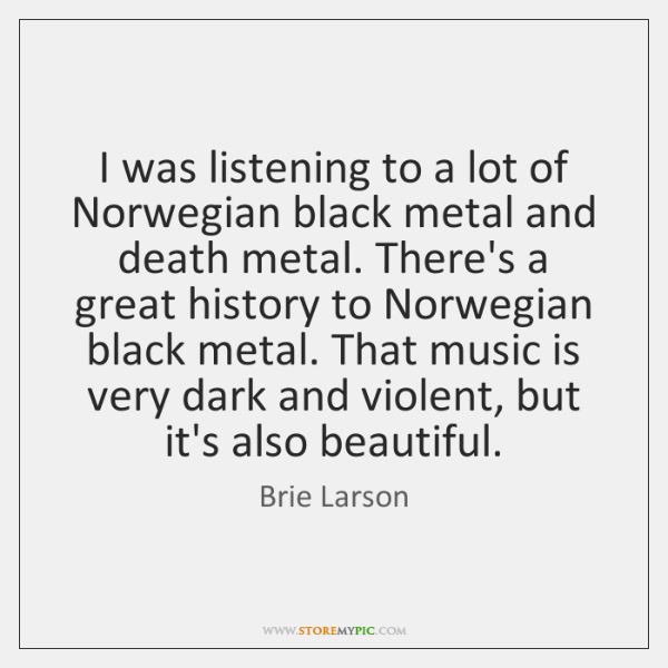 I was listening to a lot of Norwegian black metal and death ...
