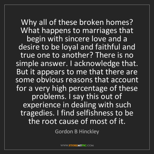 Gordon B Hinckley: Why all of these broken homes? What happens to marriages...