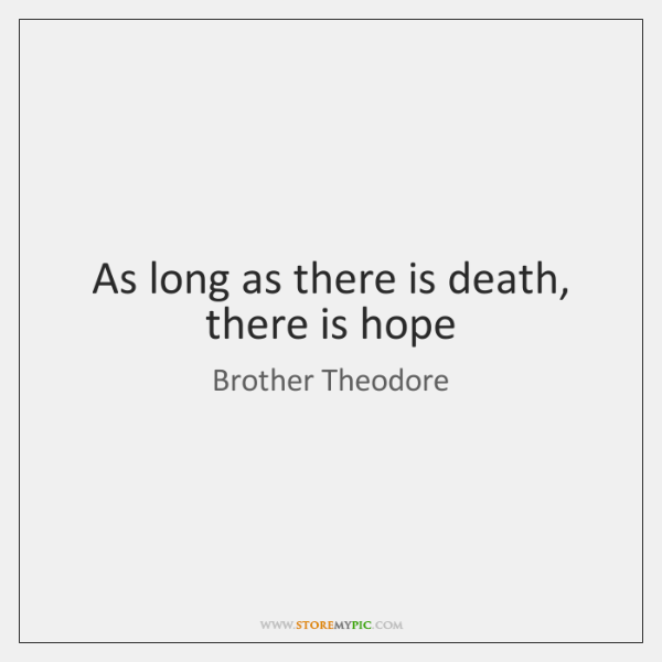As long as there is death, there is hope