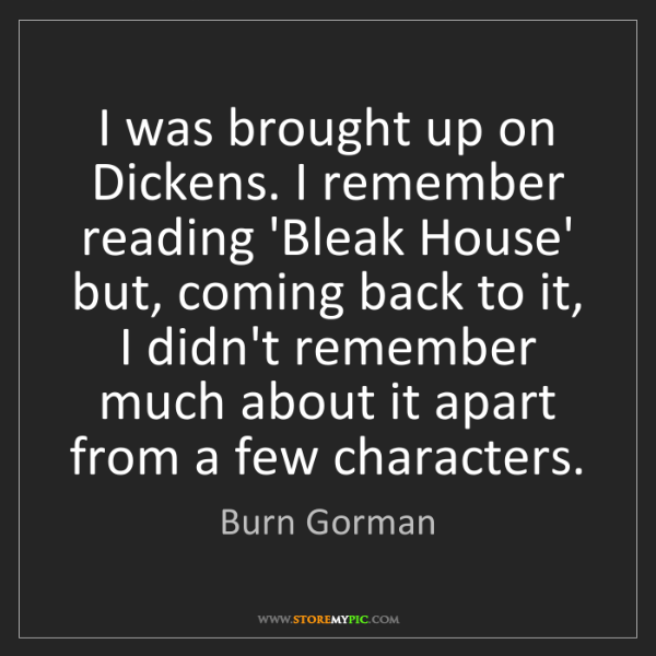 Burn Gorman: I was brought up on Dickens. I remember reading 'Bleak...