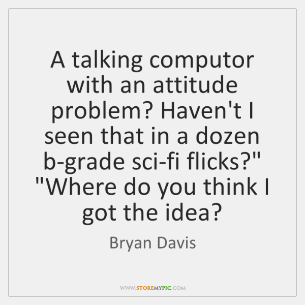 A talking computor with an attitude problem? Haven't I seen that in ...