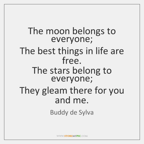 The moon belongs to everyone;   The best things in life are free.   ...