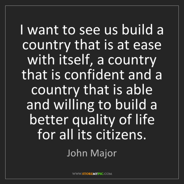 John Major: I want to see us build a country that is at ease with...