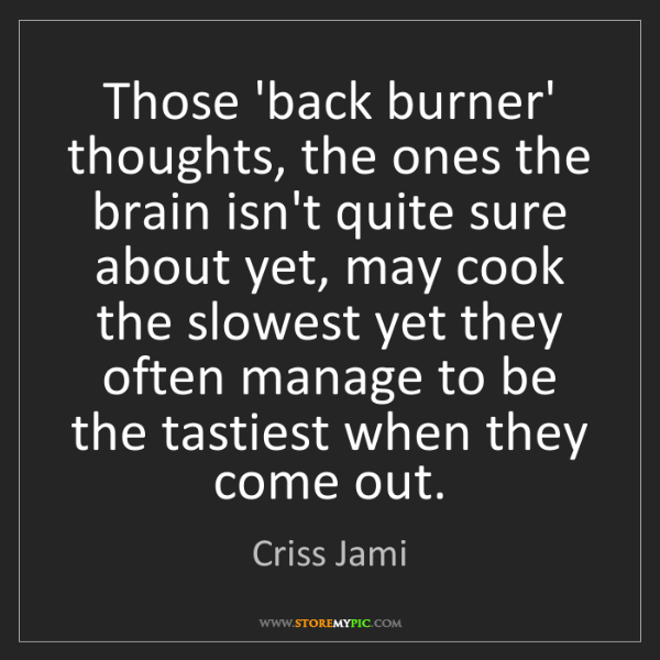 Criss Jami: Those 'back burner' thoughts, the ones the brain isn't...