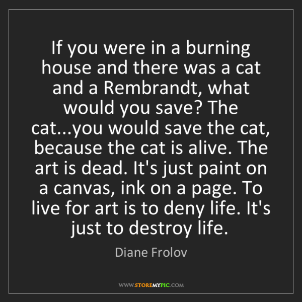 Diane Frolov: If you were in a burning house and there was a cat and...