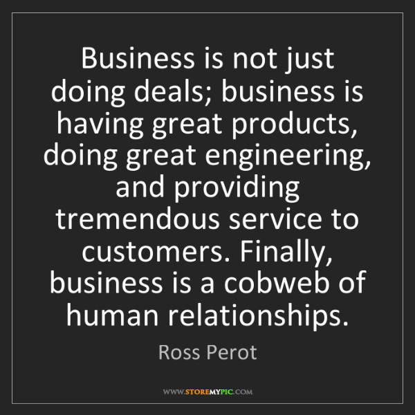 Ross Perot: Business is not just doing deals; business is having...