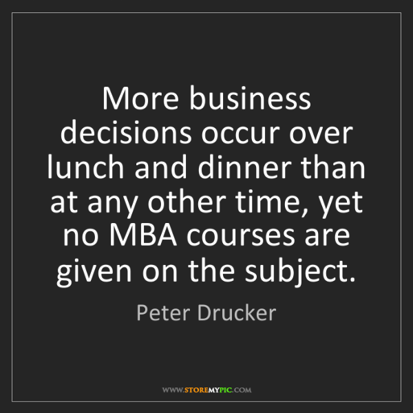 Peter Drucker: More business decisions occur over lunch and dinner than...