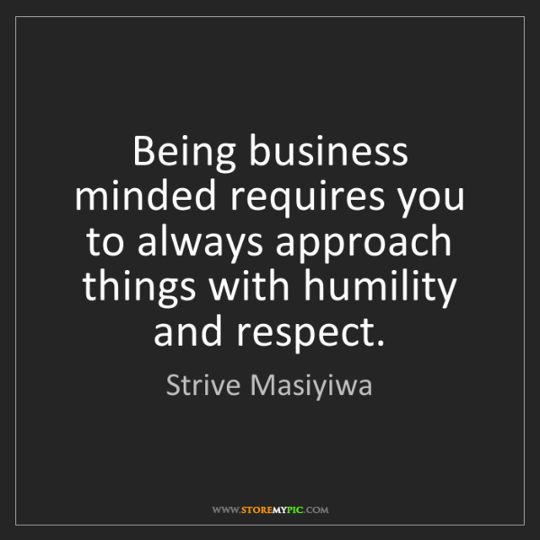 Strive Masiyiwa: Being business minded requires you to always approach...