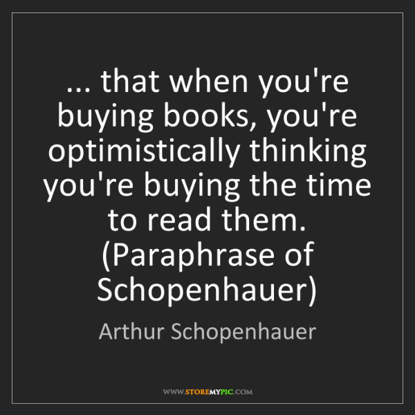 Arthur Schopenhauer: ... that when you're buying books, you're optimistically...