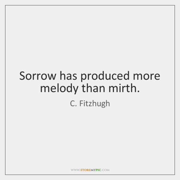 Sorrow has produced more melody than mirth.