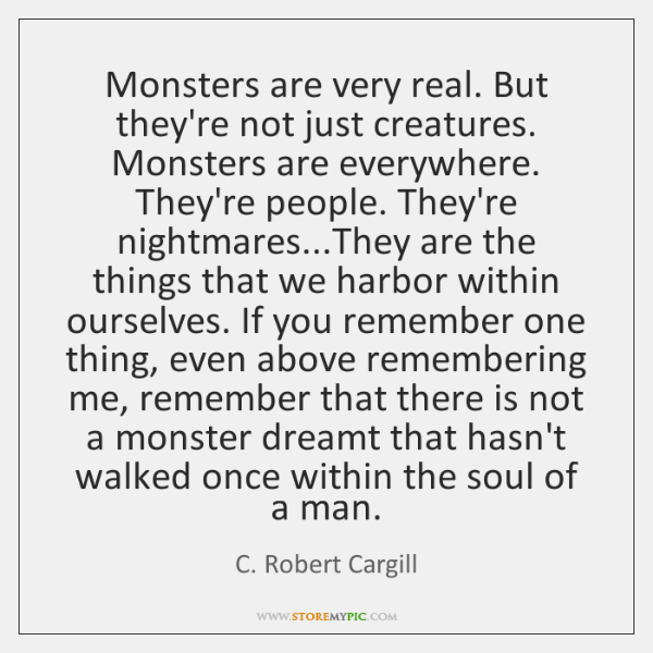 Monsters are very real. But they're not just creatures. Monsters are everywhere. ...