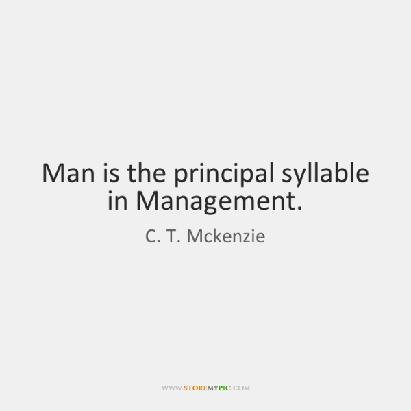 Man is the principal syllable in Management.