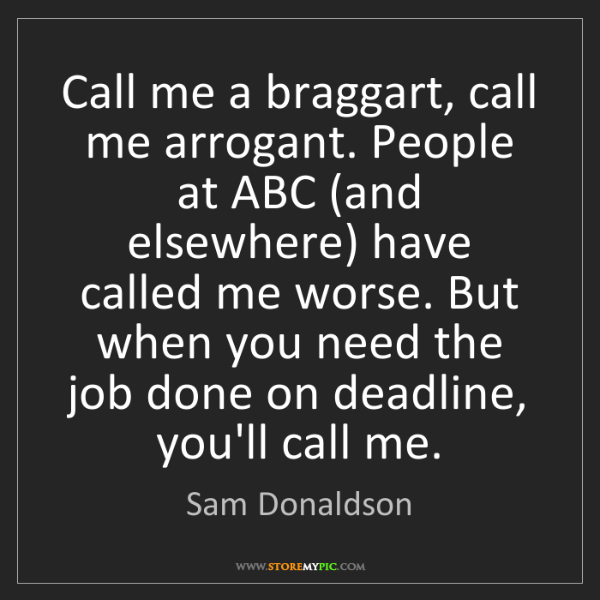 Sam Donaldson: Call me a braggart, call me arrogant. People at ABC (and...