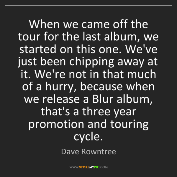 Dave Rowntree: When we came off the tour for the last album, we started...