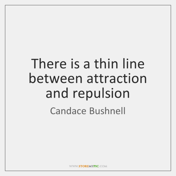There is a thin line between attraction and repulsion