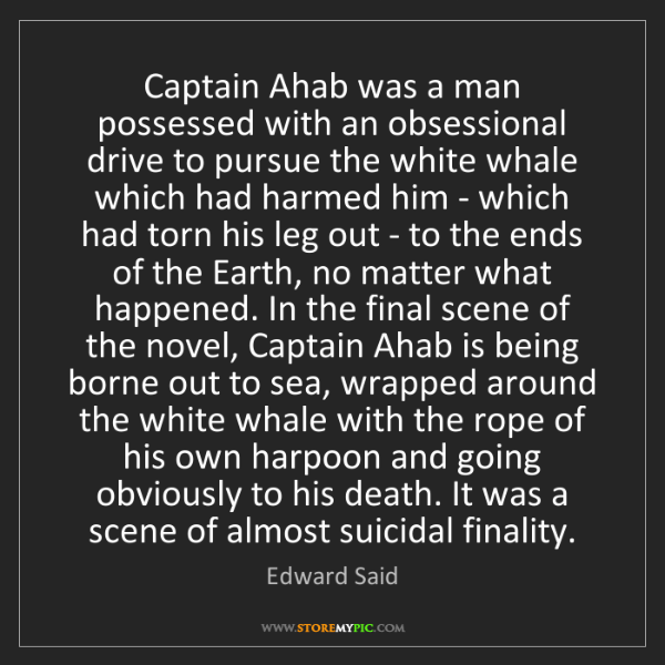 Edward Said: Captain Ahab was a man possessed with an obsessional...
