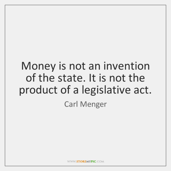 Money is not an invention of the state. It is not the ...